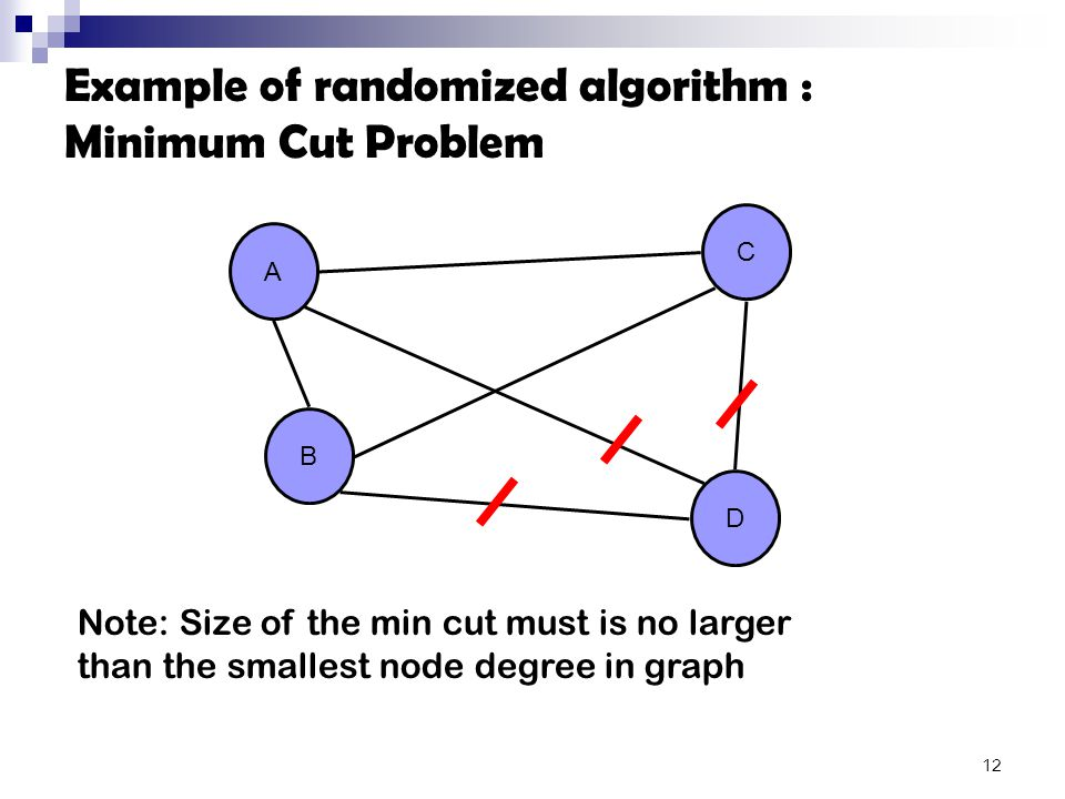 Example of randomized algorithm : Minimum Cut Problem A B C D Note: Size of the min cut must is no larger than the smallest node degree in graph 12