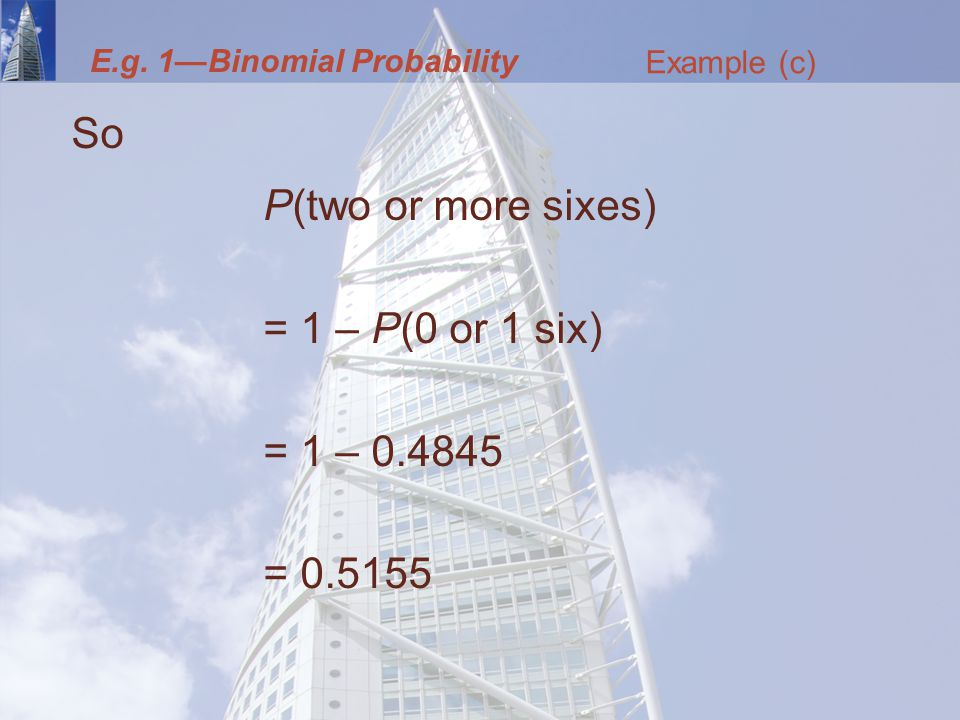 So P(two or more sixes) = 1 – P(0 or 1 six) = 1 – = Example (c) E.g.