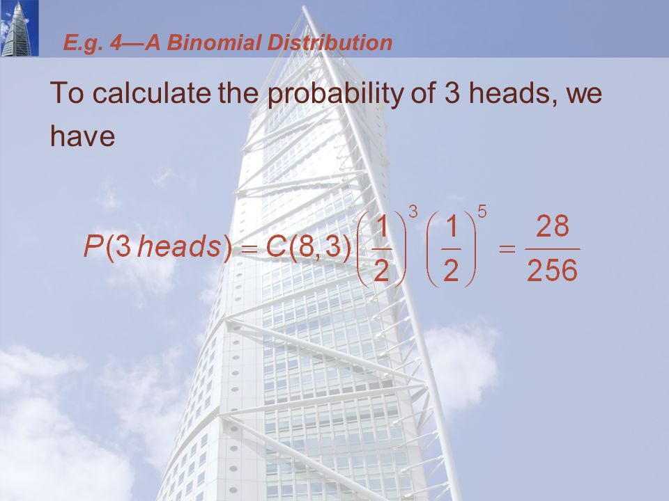 E.g. 4—A Binomial Distribution To calculate the probability of 3 heads, we have