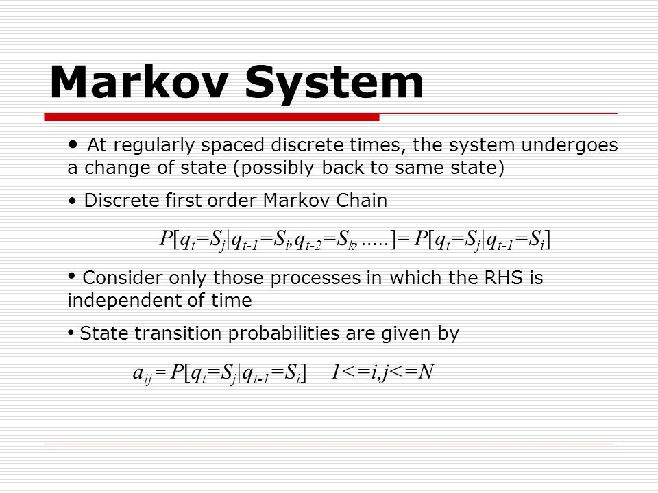 At regularly spaced discrete times, the system undergoes a change of state (possibly back to same state) Discrete first order Markov Chain P[q t =S j |q t-1 =S i,q t-2 =S k,…..]= P[q t =S j |q t-1 =S i ] Consider only those processes in which the RHS is independent of time State transition probabilities are given by a ij = P[q t =S j |q t-1 =S i ] 1<=i,j<=N