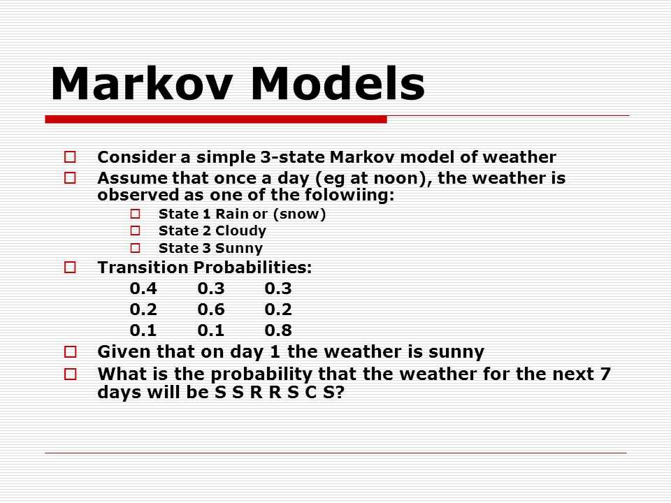 Markov Models  Consider a simple 3-state Markov model of weather  Assume that once a day (eg at noon), the weather is observed as one of the folowiing:  State 1 Rain or (snow)  State 2 Cloudy  State 3 Sunny  Transition Probabilities:  Given that on day 1 the weather is sunny  What is the probability that the weather for the next 7 days will be S S R R S C S