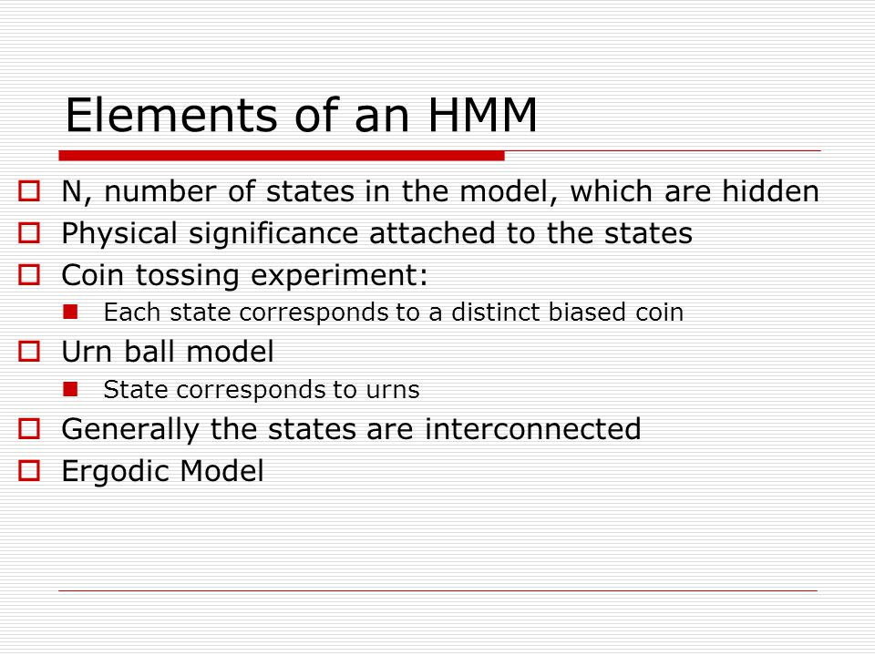 Elements of an HMM  N, number of states in the model, which are hidden  Physical significance attached to the states  Coin tossing experiment: Each state corresponds to a distinct biased coin  Urn ball model State corresponds to urns  Generally the states are interconnected  Ergodic Model