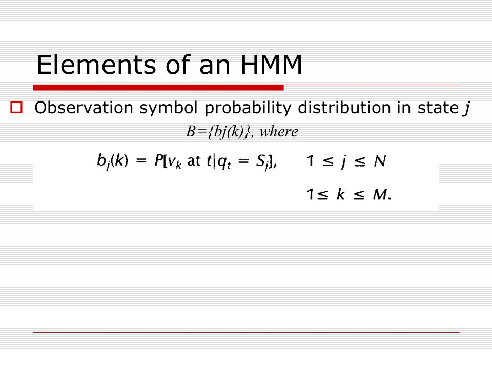Elements of an HMM  Observation symbol probability distribution in state j B={bj(k)}, where