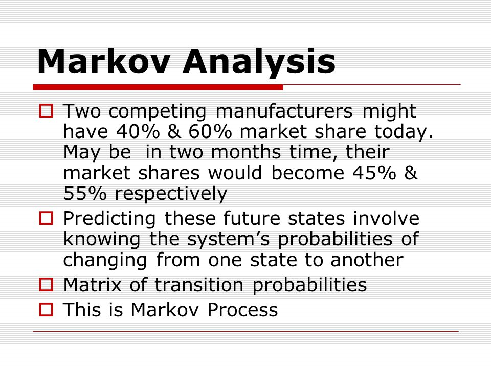 Markov Analysis  Two competing manufacturers might have 40% & 60% market share today.