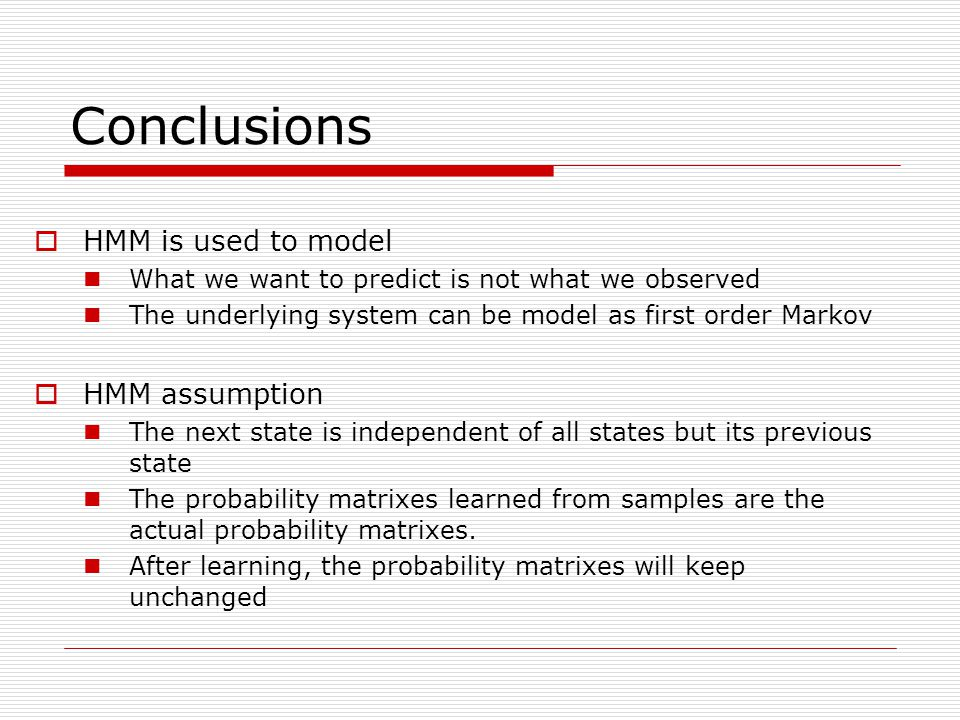 Conclusions  HMM is used to model What we want to predict is not what we observed The underlying system can be model as first order Markov  HMM assumption The next state is independent of all states but its previous state The probability matrixes learned from samples are the actual probability matrixes.
