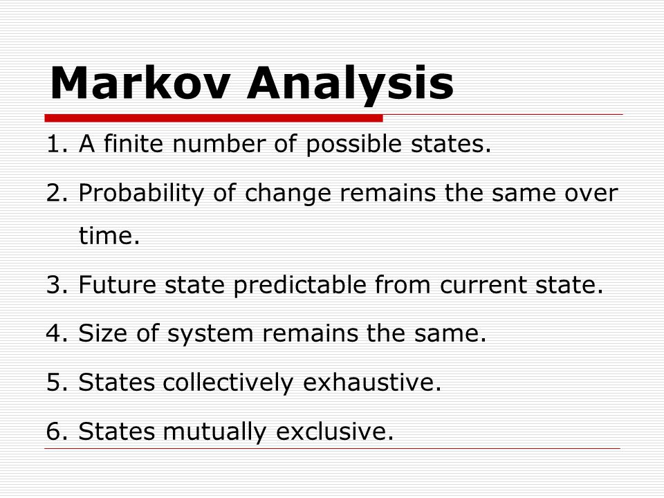 Markov Analysis 1.A finite number of possible states.