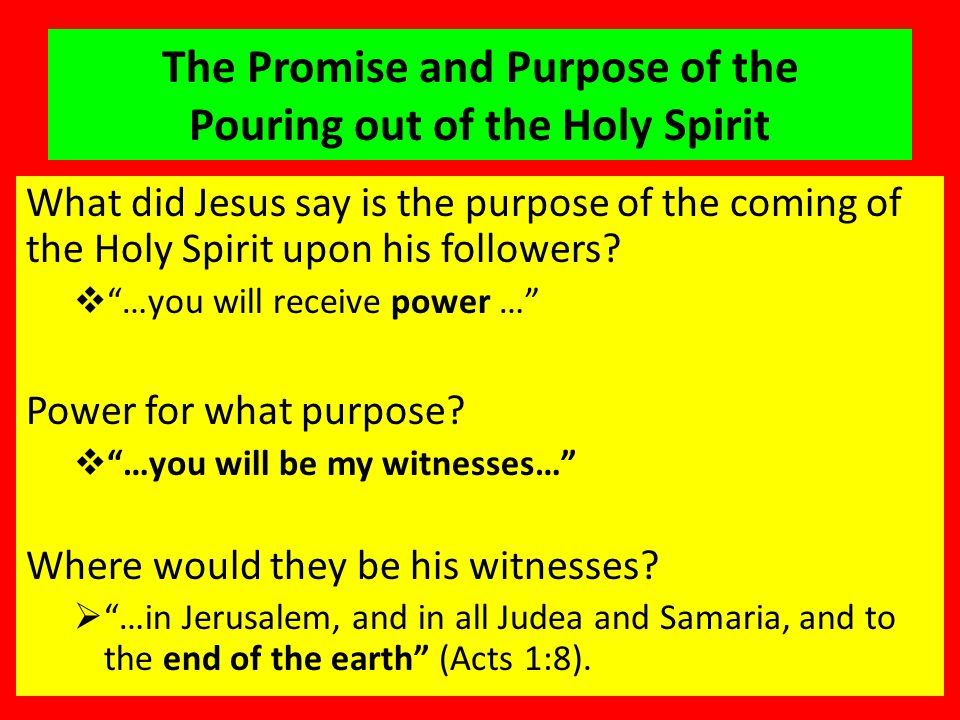 The Promise and Purpose of the Pouring out of the Holy Spirit What did Jesus say is the purpose of the coming of the Holy Spirit upon his followers.