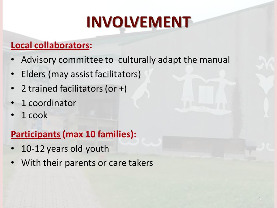 INVOLVEMENT Local collaborators: Advisory committee to culturally adapt the manual Elders (may assist facilitators) 2 trained facilitators (or +) 1 coordinator 1 cook Participants (max 10 families): years old youth With their parents or care takers 4