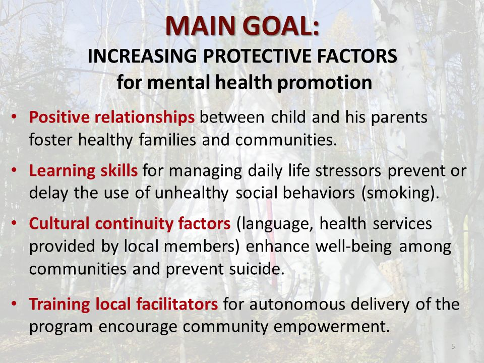 MAIN GOAL: MAIN GOAL: INCREASING PROTECTIVE FACTORS for mental health promotion Positive relationships between child and his parents foster healthy families and communities.