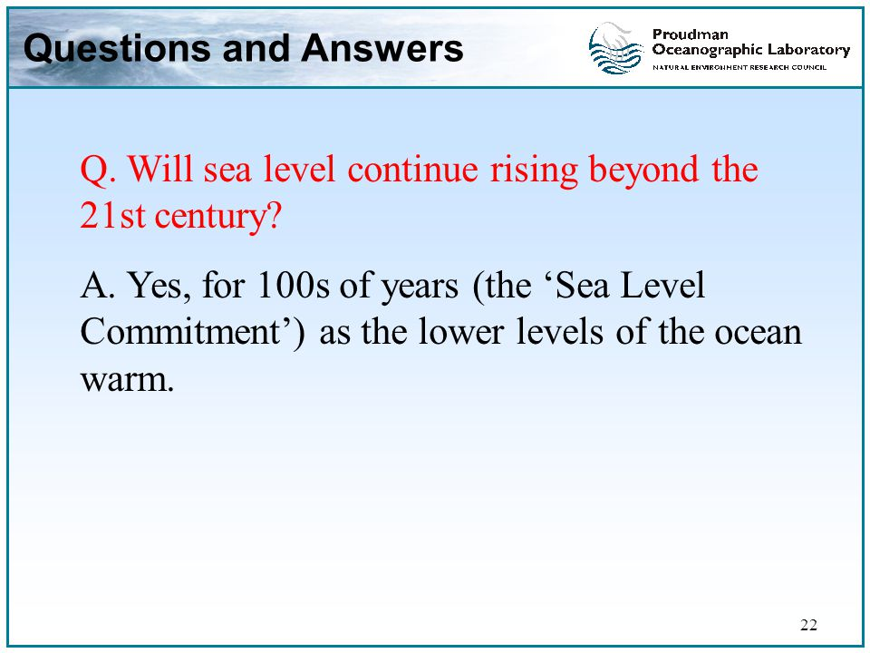 22 Questions and Answers Q. Will sea level continue rising beyond the 21st century.