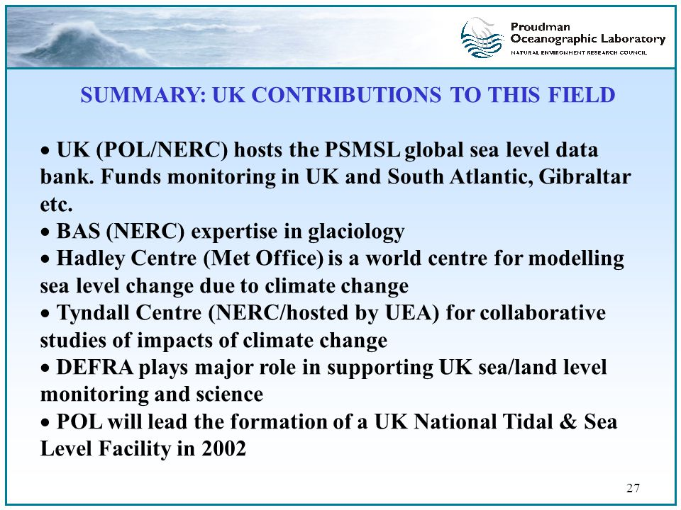 27 SUMMARY: UK CONTRIBUTIONS TO THIS FIELD  UK (POL/NERC) hosts the PSMSL global sea level data bank.