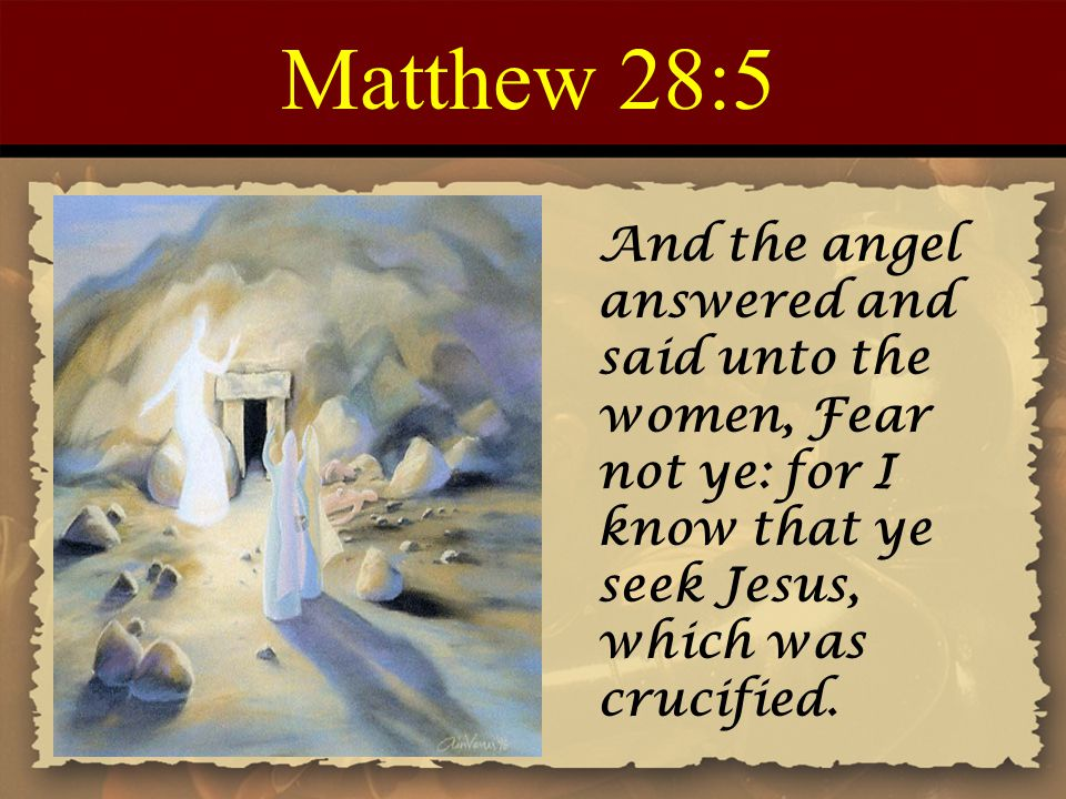 Matthew 28:5 And the angel answered and said unto the women, Fear not ye: for I know that ye seek Jesus, which was crucified.