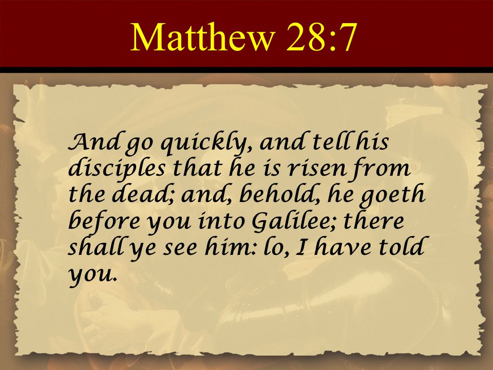 Matthew 28:7 And go quickly, and tell his disciples that he is risen from the dead; and, behold, he goeth before you into Galilee; there shall ye see him: lo, I have told you.