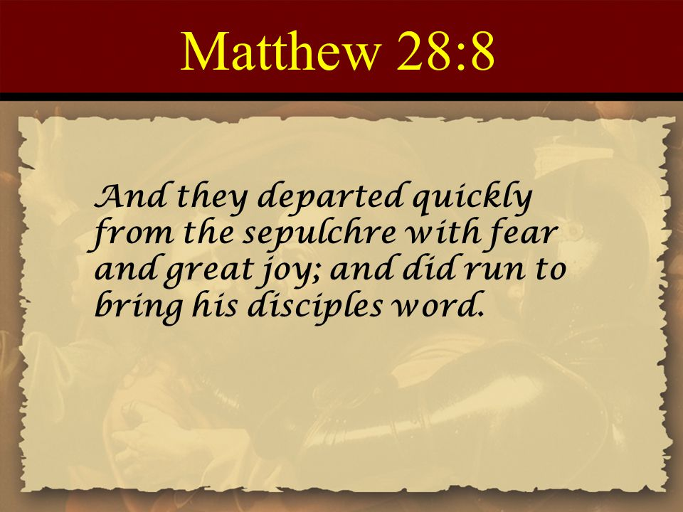 Matthew 28:8 And they departed quickly from the sepulchre with fear and great joy; and did run to bring his disciples word.