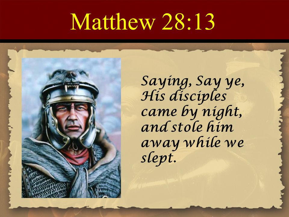 Matthew 28:13 Saying, Say ye, His disciples came by night, and stole him away while we slept.