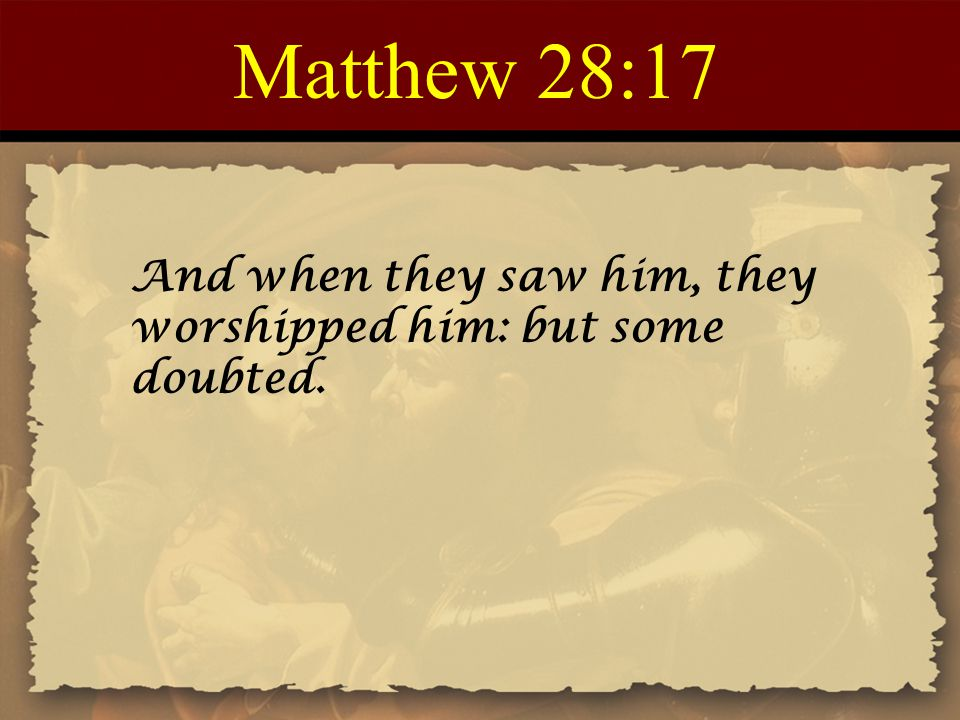 Matthew 28:17 And when they saw him, they worshipped him: but some doubted.