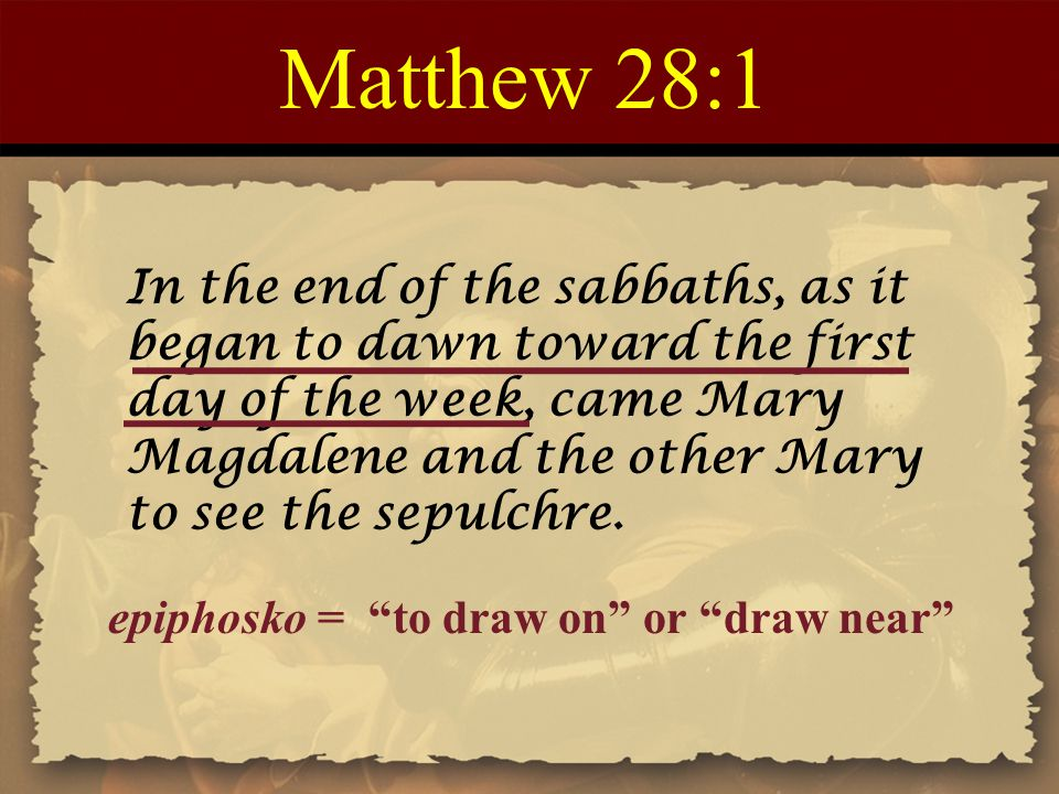 Matthew 28:1 In the end of the sabbaths, as it began to dawn toward the first day of the week, came Mary Magdalene and the other Mary to see the sepulchre.
