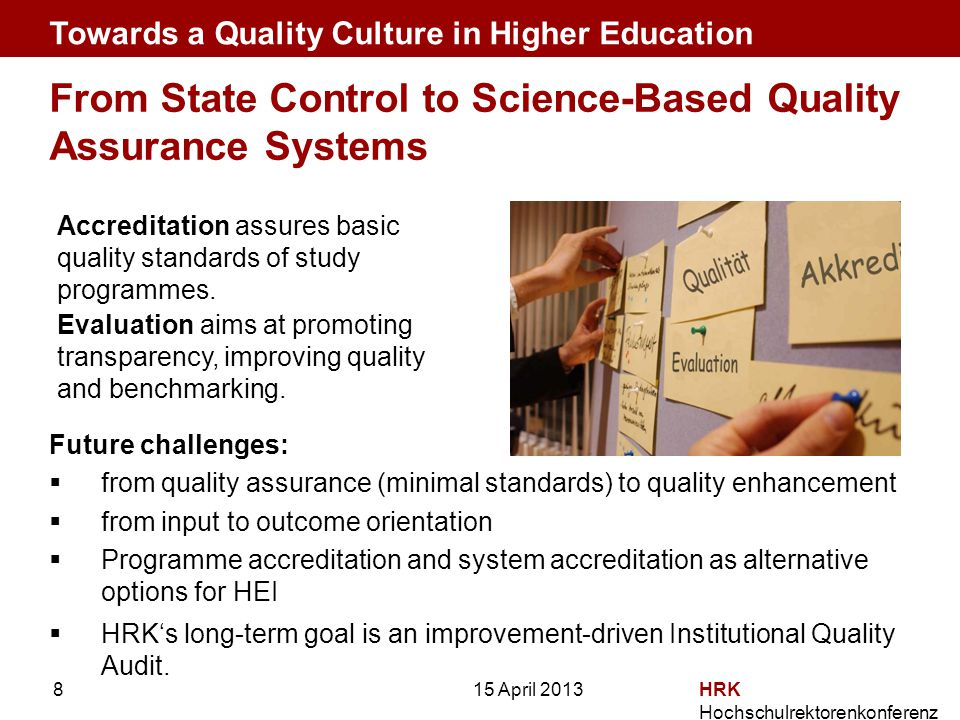 HRK Hochschulrektorenkonferenz 8 From State Control to Science-Based Quality Assurance Systems Future challenges:  from quality assurance (minimal standards) to quality enhancement  from input to outcome orientation  Programme accreditation and system accreditation as alternative options for HEI  HRK's long-term goal is an improvement-driven Institutional Quality Audit.