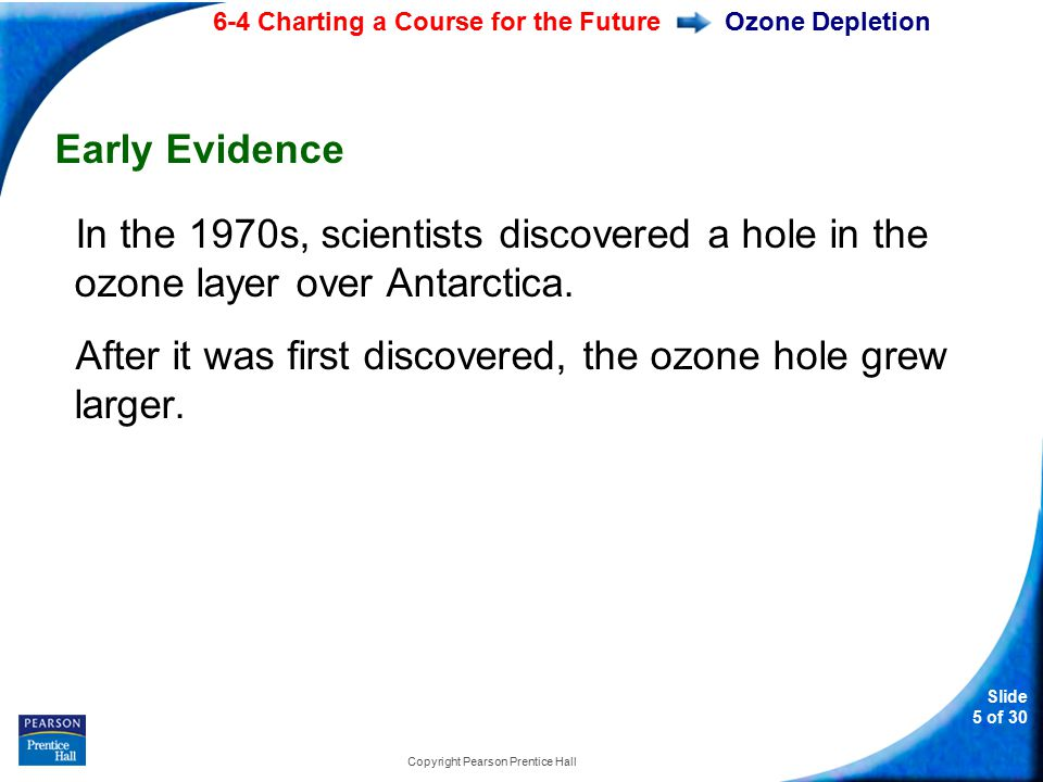 6-4 Charting a Course for the Future Slide 5 of 30 Copyright Pearson Prentice Hall Ozone Depletion Early Evidence In the 1970s, scientists discovered a hole in the ozone layer over Antarctica.