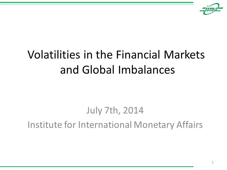 Volatilities in the Financial Markets and Global Imbalances July 7th, 2014 Institute for International Monetary Affairs 1