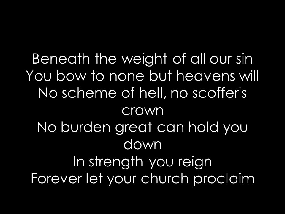 Beneath the weight of all our sin You bow to none but heavens will No scheme of hell, no scoffer s crown No burden great can hold you down In strength you reign Forever let your church proclaim