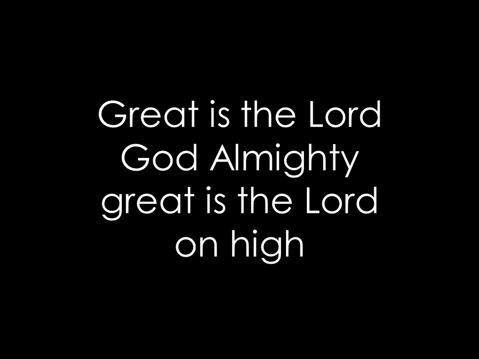 Great is the Lord God Almighty great is the Lord on high