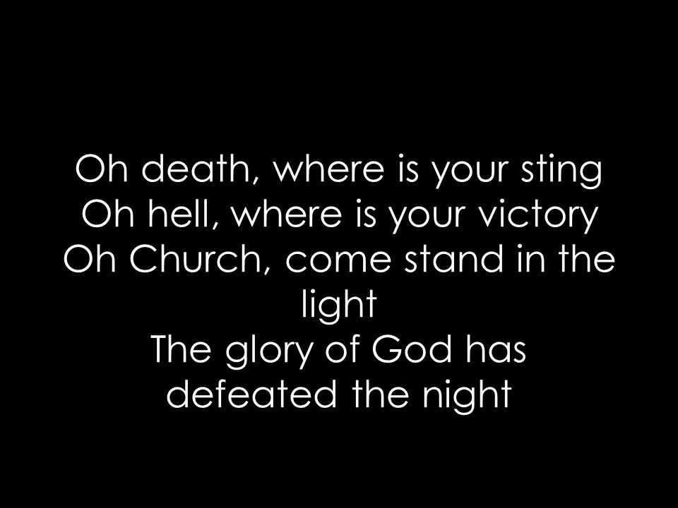 Oh death, where is your sting Oh hell, where is your victory Oh Church, come stand in the light The glory of God has defeated the night