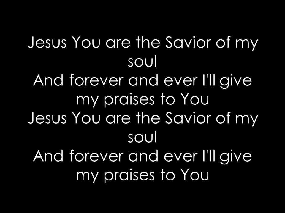 Jesus You are the Savior of my soul And forever and ever I ll give my praises to You