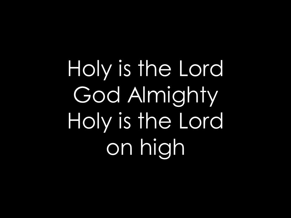 Holy is the Lord God Almighty Holy is the Lord on high