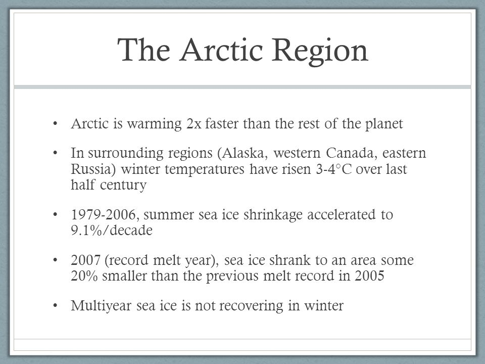 The Arctic Region Arctic is warming 2x faster than the rest of the planet In surrounding regions (Alaska, western Canada, eastern Russia) winter temperatures have risen 3-4°C over last half century , summer sea ice shrinkage accelerated to 9.1%/decade 2007 (record melt year), sea ice shrank to an area some 20% smaller than the previous melt record in 2005 Multiyear sea ice is not recovering in winter