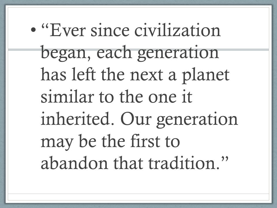 Ever since civilization began, each generation has left the next a planet similar to the one it inherited.
