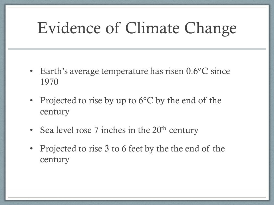 Evidence of Climate Change Earth's average temperature has risen 0.6°C since 1970 Projected to rise by up to 6°C by the end of the century Sea level rose 7 inches in the 20 th century Projected to rise 3 to 6 feet by the the end of the century