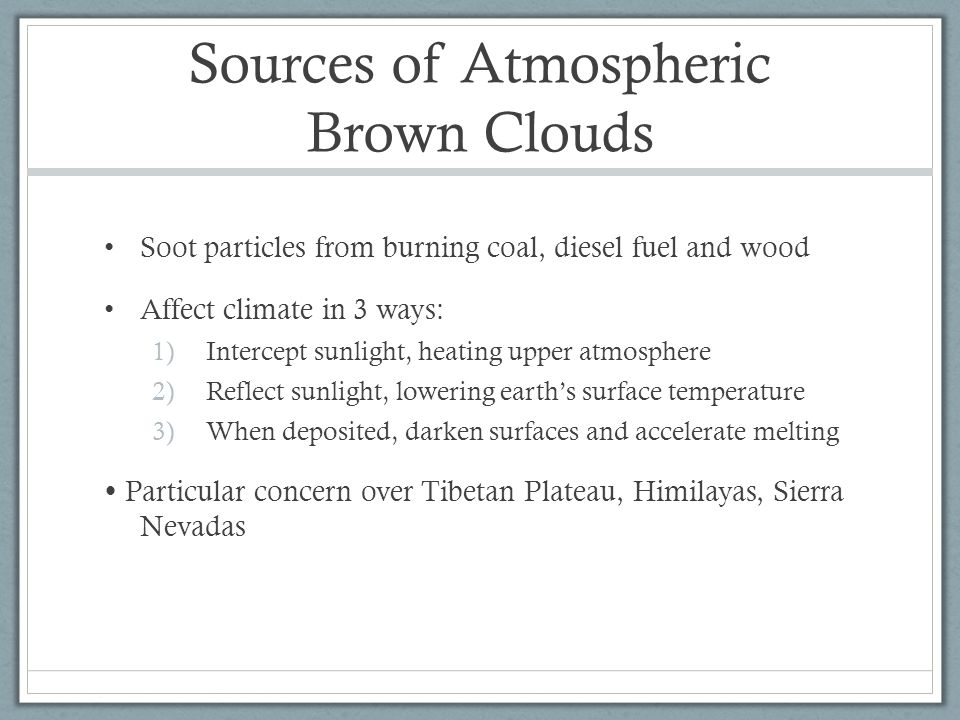 Sources of Atmospheric Brown Clouds Soot particles from burning coal, diesel fuel and wood Affect climate in 3 ways: 1)Intercept sunlight, heating upper atmosphere 2)Reflect sunlight, lowering earth's surface temperature 3)When deposited, darken surfaces and accelerate melting  Particular concern over Tibetan Plateau, Himilayas, Sierra Nevadas