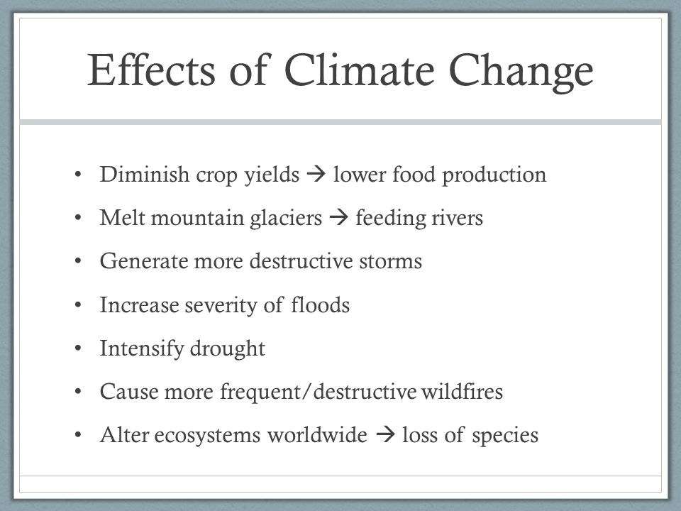 Effects of Climate Change Diminish crop yields  lower food production Melt mountain glaciers  feeding rivers Generate more destructive storms Increase severity of floods Intensify drought Cause more frequent/destructive wildfires Alter ecosystems worldwide  loss of species