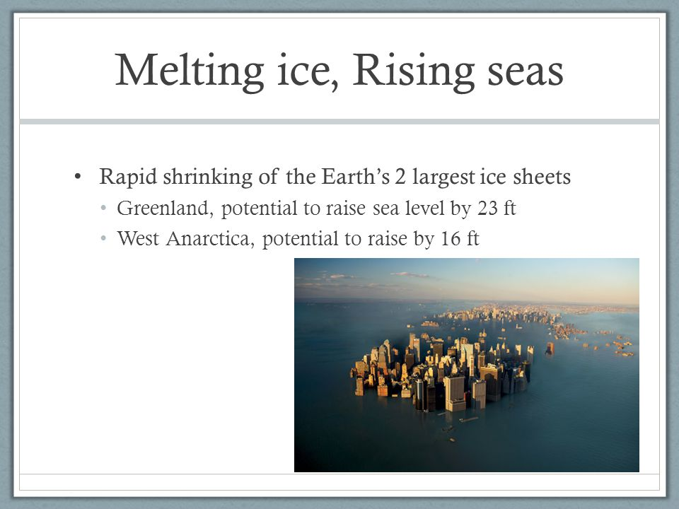 Melting ice, Rising seas Rapid shrinking of the Earth's 2 largest ice sheets Greenland, potential to raise sea level by 23 ft West Anarctica, potential to raise by 16 ft