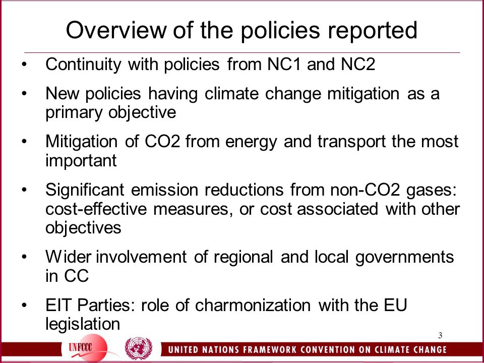 3 Overview of the policies reported Continuity with policies from NC1 and NC2 New policies having climate change mitigation as a primary objective Mitigation of CO2 from energy and transport the most important Significant emission reductions from non-CO2 gases: cost-effective measures, or cost associated with other objectives Wider involvement of regional and local governments in CC EIT Parties: role of charmonization with the EU legislation