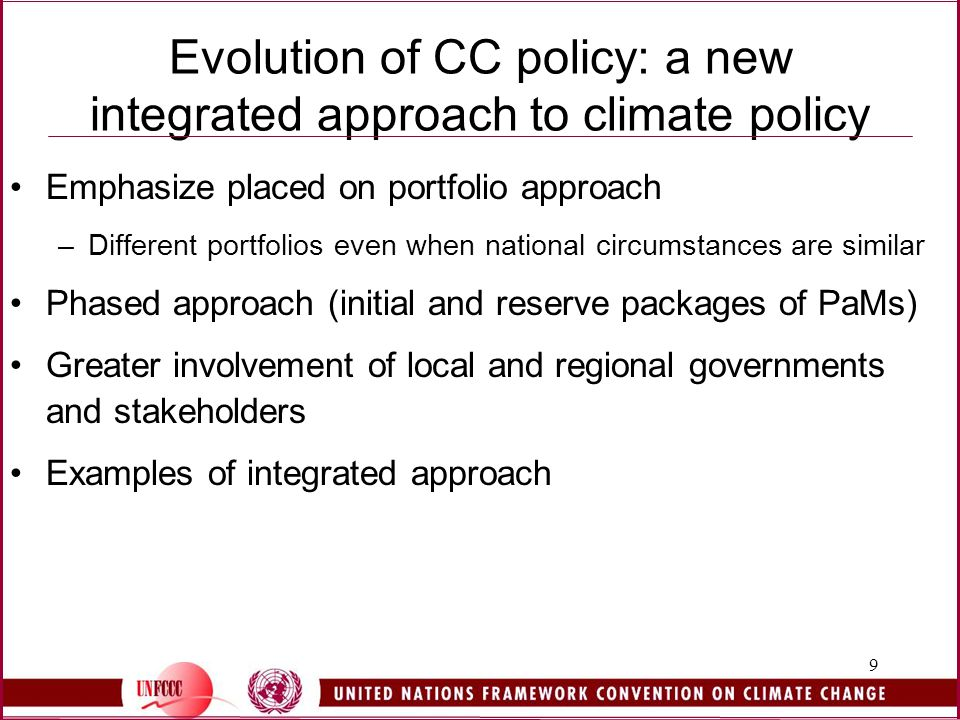 9 Evolution of CC policy: a new integrated approach to climate policy Emphasize placed on portfolio approach –Different portfolios even when national circumstances are similar Phased approach (initial and reserve packages of PaMs) Greater involvement of local and regional governments and stakeholders Examples of integrated approach