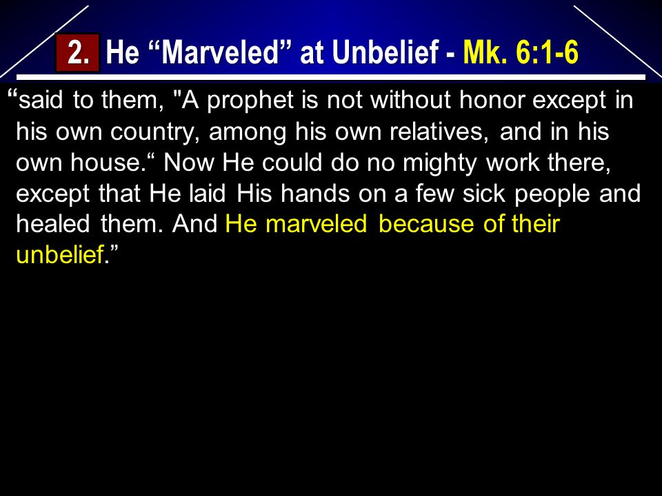said to them, A prophet is not without honor except in his own country, among his own relatives, and in his own house. Now He could do no mighty work there, except that He laid His hands on a few sick people and healed them.
