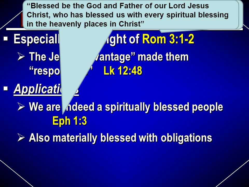  Especially sad in light of Rom 3:1-2  The Jews' advantage made them responsible Lk 12:48  Applications  We are indeed a spiritually blessed people Eph 1:3  Also materially blessed with obligations  Especially sad in light of Rom 3:1-2  The Jews' advantage made them responsible Lk 12:48  Applications  We are indeed a spiritually blessed people Eph 1:3  Also materially blessed with obligations 2.