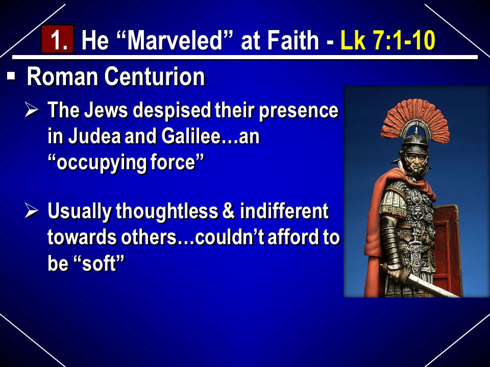  Roman Centurion  The Jews despised their presence in Judea and Galilee…an occupying force  Usually thoughtless & indifferent towards others…couldn't afford to be soft  Roman Centurion  The Jews despised their presence in Judea and Galilee…an occupying force  Usually thoughtless & indifferent towards others…couldn't afford to be soft 1.