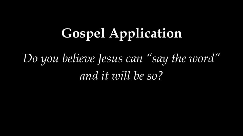 Gospel Application Do you believe Jesus can say the word and it will be so