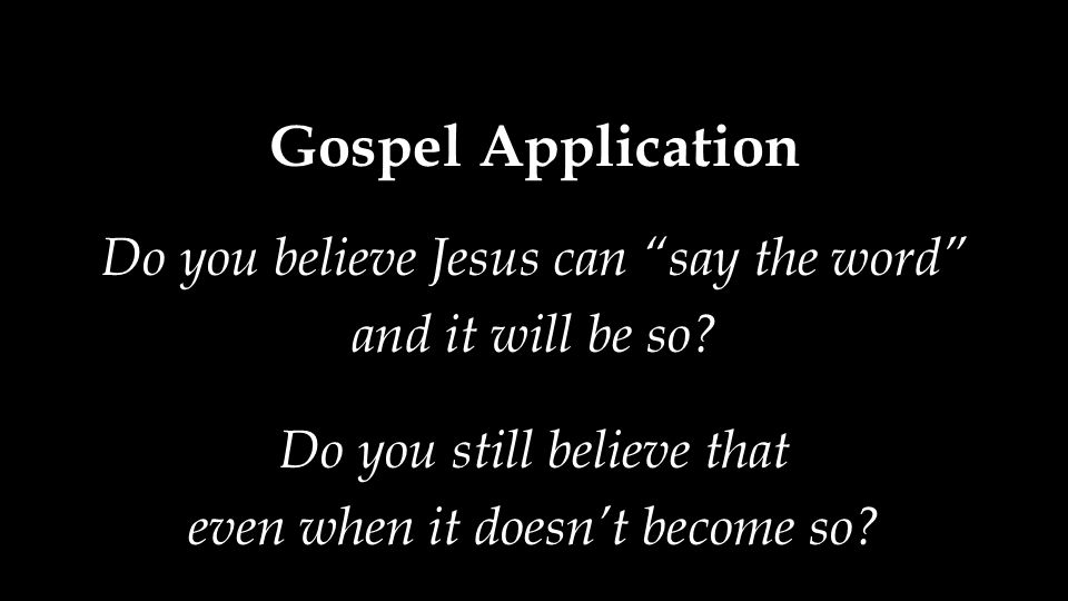 Gospel Application Do you believe Jesus can say the word and it will be so.