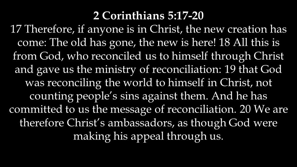 2 Corinthians 5: Therefore, if anyone is in Christ, the new creation has come: The old has gone, the new is here.