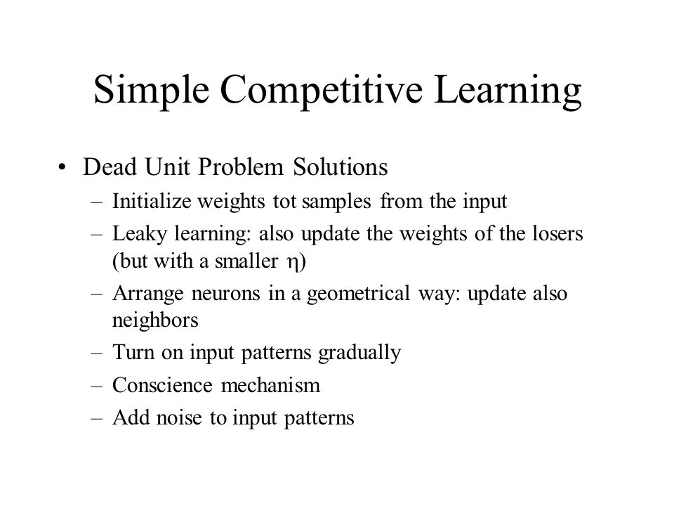 Simple Competitive Learning Dead Unit Problem Solutions –Initialize weights tot samples from the input –Leaky learning: also update the weights of the losers (but with a smaller  ) –Arrange neurons in a geometrical way: update also neighbors –Turn on input patterns gradually –Conscience mechanism –Add noise to input patterns