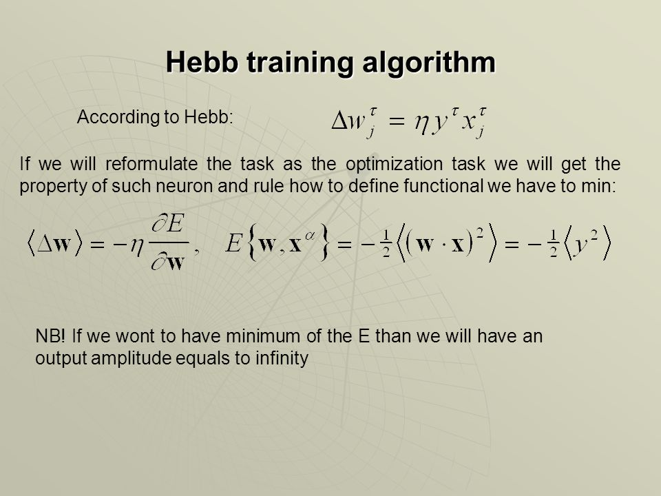 Hebb training algorithm According to Hebb: If we will reformulate the task as the optimization task we will get the property of such neuron and rule how to define functional we have to min: NB.