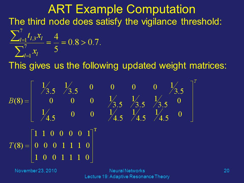 The third node does satisfy the vigilance threshold: This gives us the following updated weight matrices: ART Example Computation November 23, Neural Networks Lecture 19: Adaptive Resonance Theory