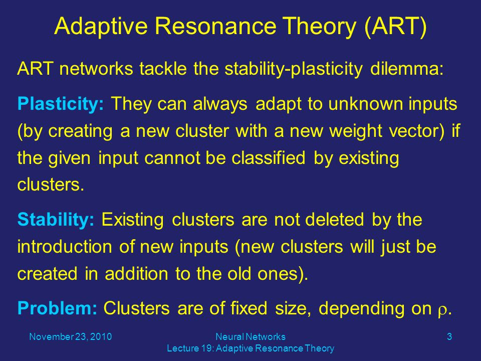 ART networks tackle the stability-plasticity dilemma: Plasticity: They can always adapt to unknown inputs (by creating a new cluster with a new weight vector) if the given input cannot be classified by existing clusters.