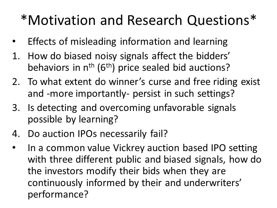 *Motivation and Research Questions* Effects of misleading information and learning 1.How do biased noisy signals affect the bidders' behaviors in n th (6 th ) price sealed bid auctions.