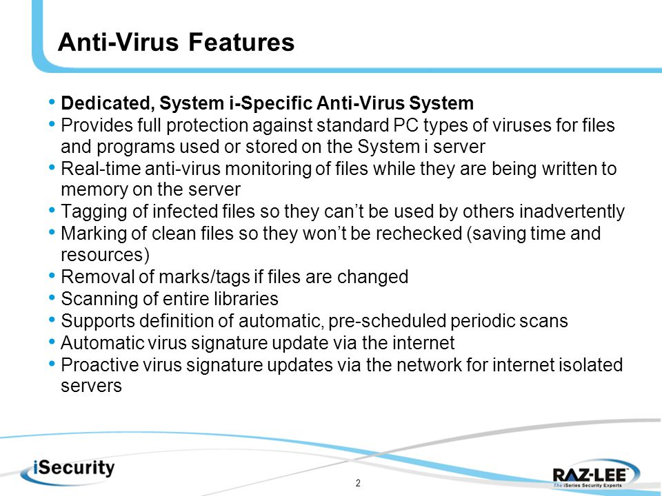 2 Anti-Virus Features Dedicated, System i-Specific Anti-Virus System Provides full protection against standard PC types of viruses for files and programs used or stored on the System i server Real-time anti-virus monitoring of files while they are being written to memory on the server Tagging of infected files so they can't be used by others inadvertently Marking of clean files so they won't be rechecked (saving time and resources) Removal of marks/tags if files are changed Scanning of entire libraries Supports definition of automatic, pre-scheduled periodic scans Automatic virus signature update via the internet Proactive virus signature updates via the network for internet isolated servers