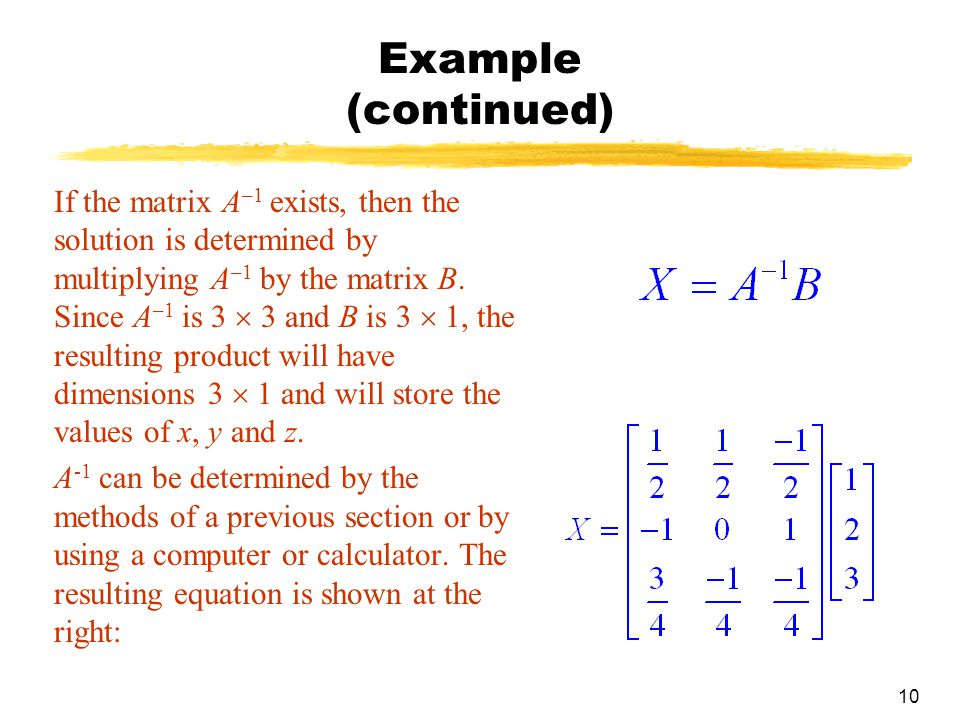10 Example (continued) If the matrix A –1 exists, then the solution is determined by multiplying A –1 by the matrix B.